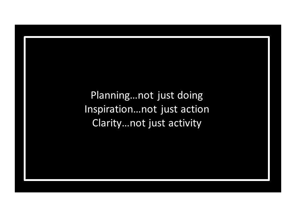 It's not the will to win, but the will to prepare to win that makes the difference Planning…not just doing Inspiration…not just action Clarity…not just activity