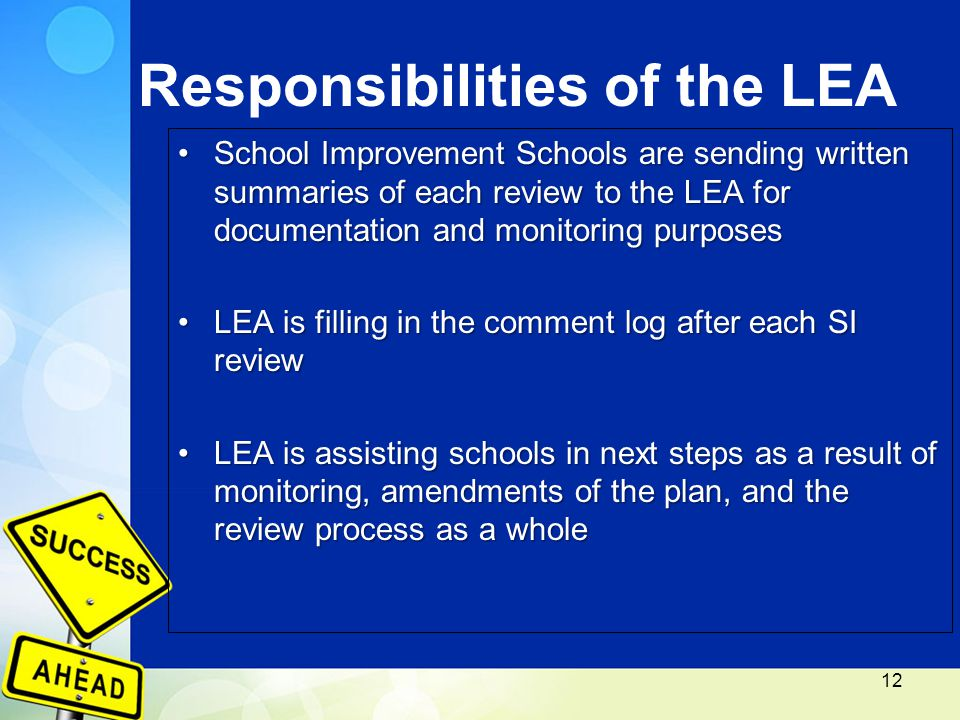 Responsibilities of the LEA School Improvement Schools are sending written summaries of each review to the LEA for documentation and monitoring purposesSchool Improvement Schools are sending written summaries of each review to the LEA for documentation and monitoring purposes LEA is filling in the comment log after each SI reviewLEA is filling in the comment log after each SI review LEA is assisting schools in next steps as a result of monitoring, amendments of the plan, and the review process as a wholeLEA is assisting schools in next steps as a result of monitoring, amendments of the plan, and the review process as a whole 12