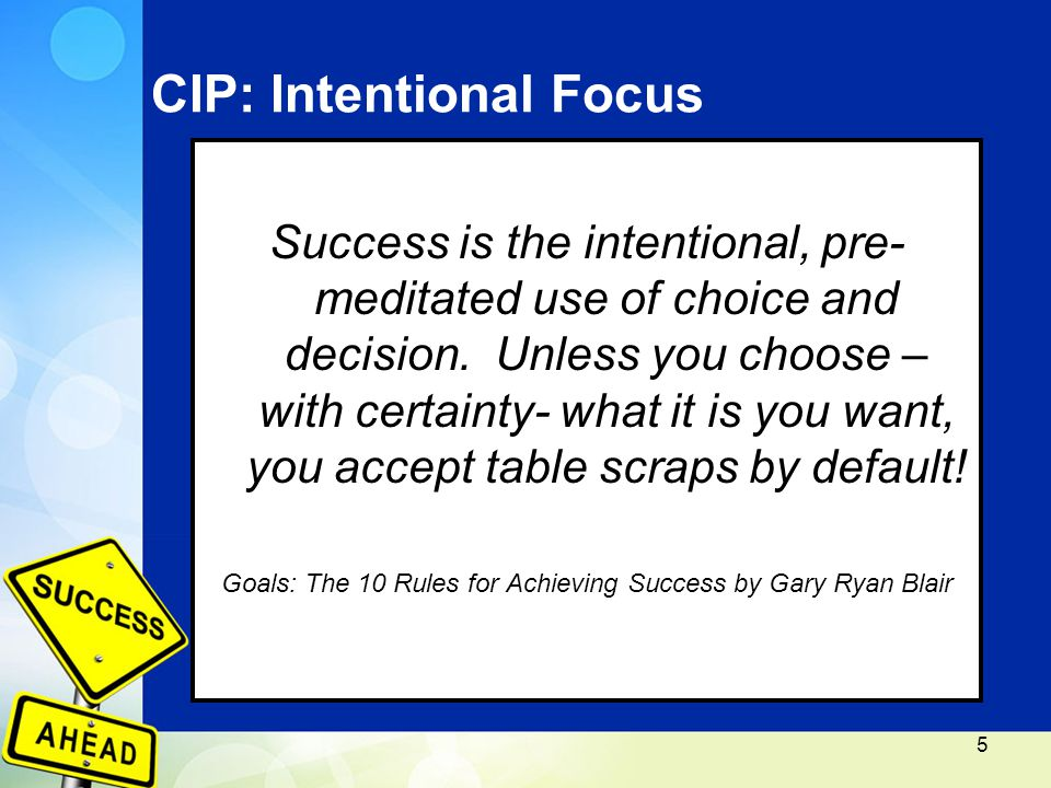 CIP: Intentional Focus Success is the intentional, pre- meditated use of choice and decision.