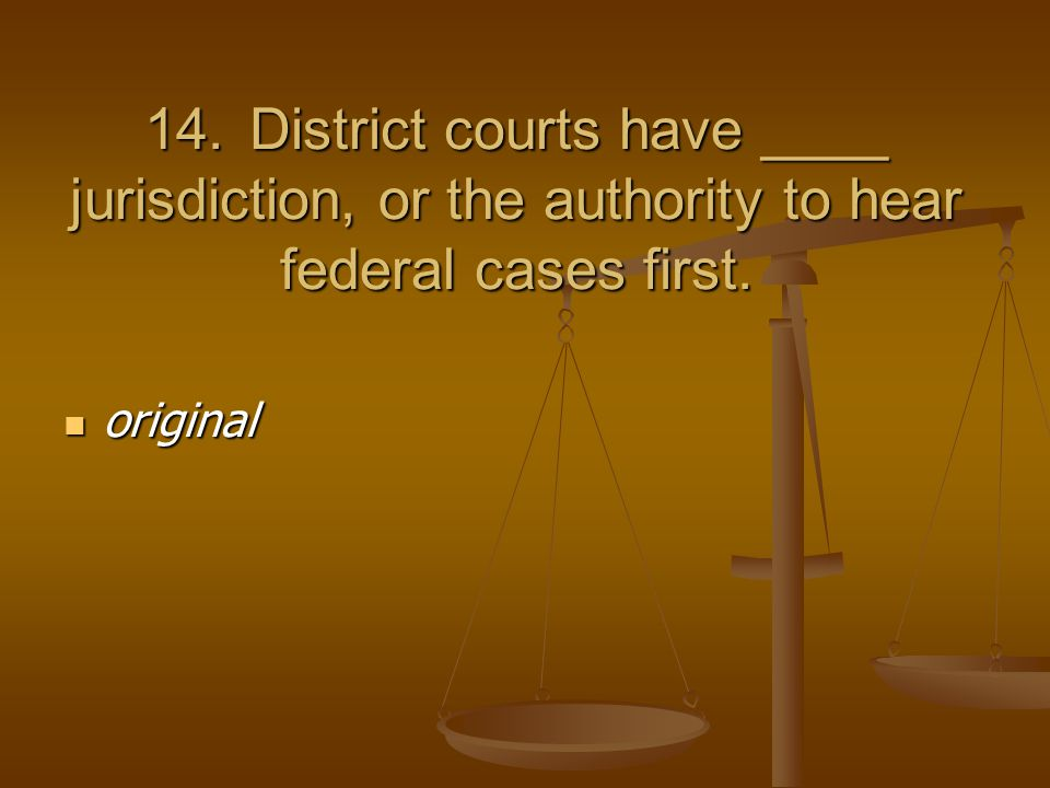 14.District courts have ____ jurisdiction, or the authority to hear federal cases first.