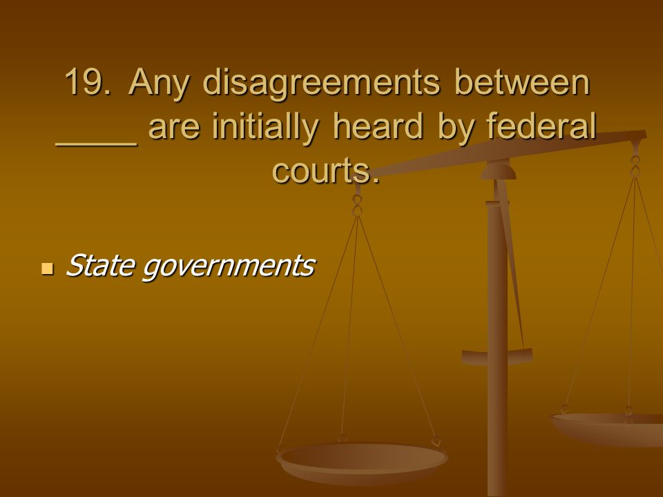 19.Any disagreements between ____ are initially heard by federal courts.