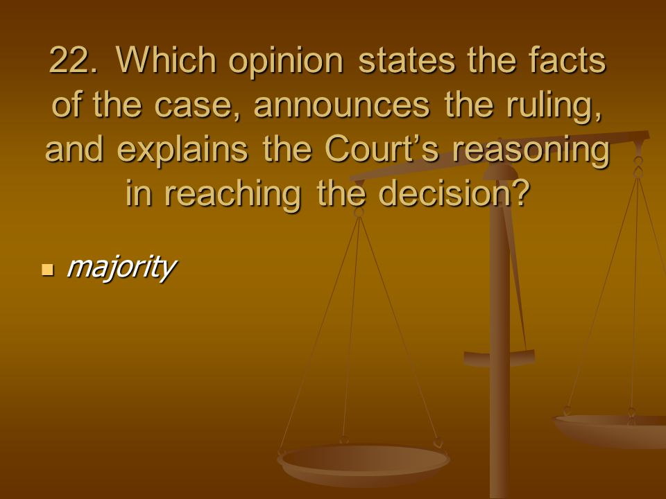 22.Which opinion states the facts of the case, announces the ruling, and explains the Court's reasoning in reaching the decision.
