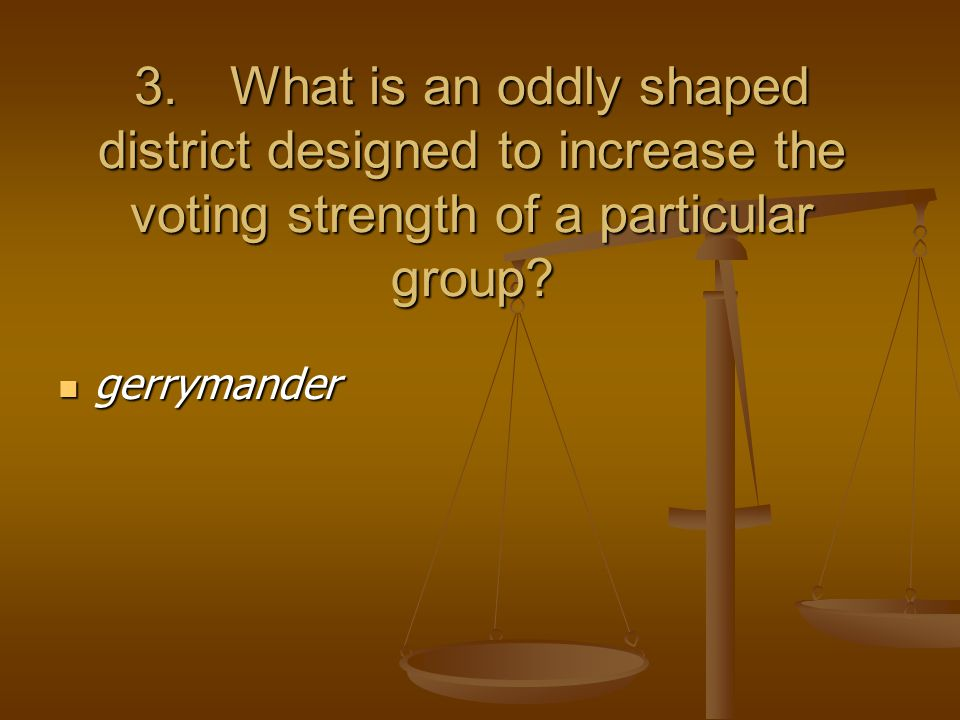 3.What is an oddly shaped district designed to increase the voting strength of a particular group.