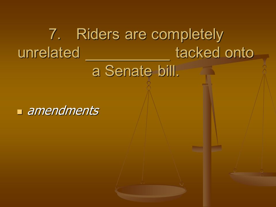 7.Riders are completely unrelated __________ tacked onto a Senate bill. amendments amendments