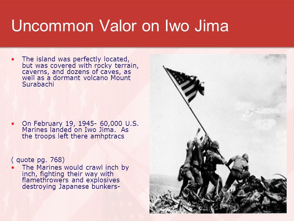 Uncommon Valor on Iwo Jima The island was perfectly located, but was covered with rocky terrain, caverns, and dozens of caves, as well as a dormant volcano Mount Surabachi On February 19, 1945- 60,000 U.S.