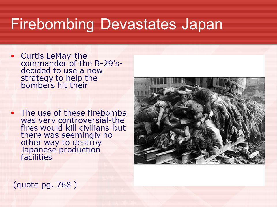 Firebombing Devastates Japan Curtis LeMay-the commander of the B-29's- decided to use a new strategy to help the bombers hit their The use of these firebombs was very controversial-the fires would kill civilians-but there was seemingly no other way to destroy Japanese production facilities (quote pg.