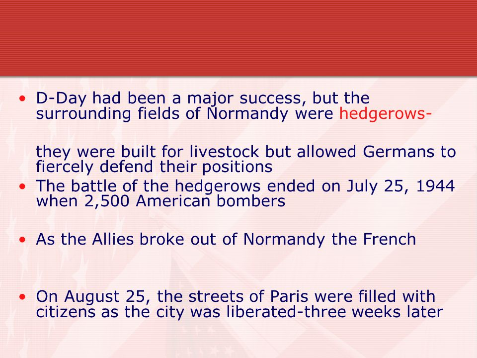 D-Day had been a major success, but the surrounding fields of Normandy were hedgerows- they were built for livestock but allowed Germans to fiercely defend their positions The battle of the hedgerows ended on July 25, 1944 when 2,500 American bombers As the Allies broke out of Normandy the French On August 25, the streets of Paris were filled with citizens as the city was liberated-three weeks later
