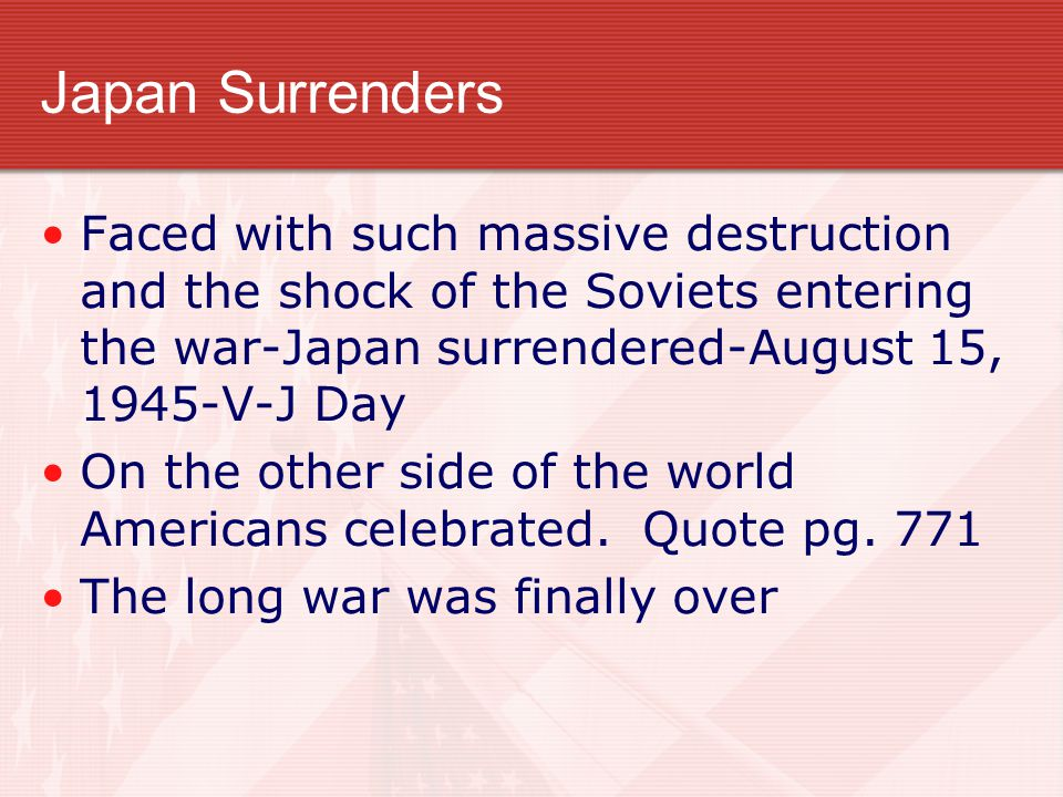 Japan Surrenders Faced with such massive destruction and the shock of the Soviets entering the war-Japan surrendered-August 15, 1945-V-J Day On the other side of the world Americans celebrated.