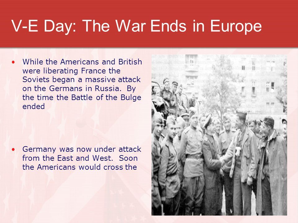 V-E Day: The War Ends in Europe While the Americans and British were liberating France the Soviets began a massive attack on the Germans in Russia.