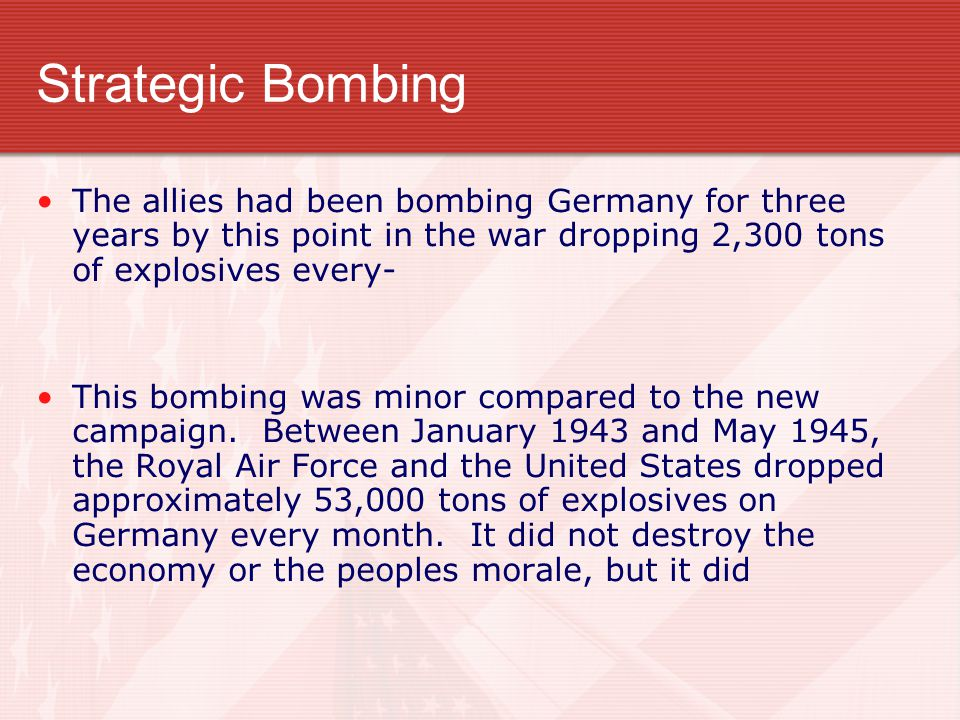 Strategic Bombing The allies had been bombing Germany for three years by this point in the war dropping 2,300 tons of explosives every- This bombing w