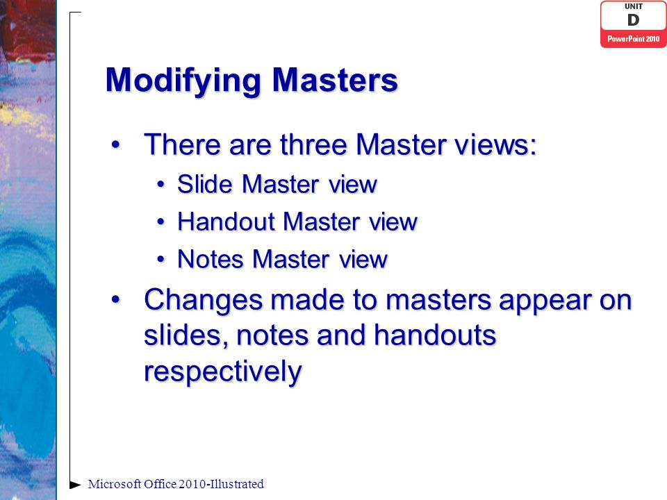 Modifying Masters There are three Master views:There are three Master views: Slide Master viewSlide Master view Handout Master viewHandout Master view