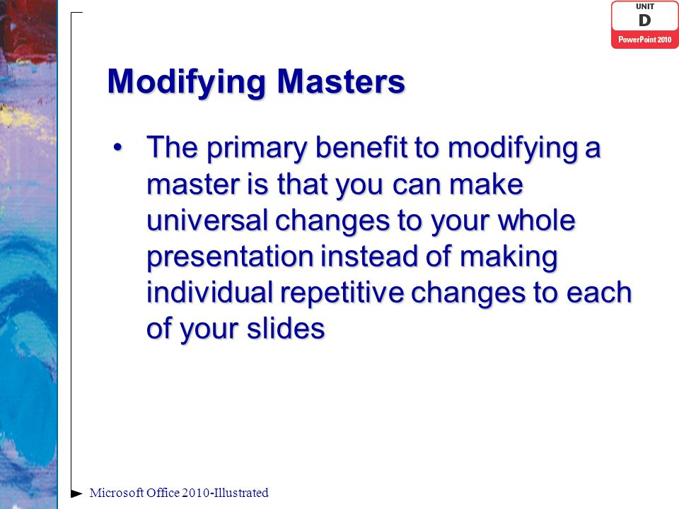 Modifying Masters The primary benefit to modifying a master is that you can make universal changes to your whole presentation instead of making indivi