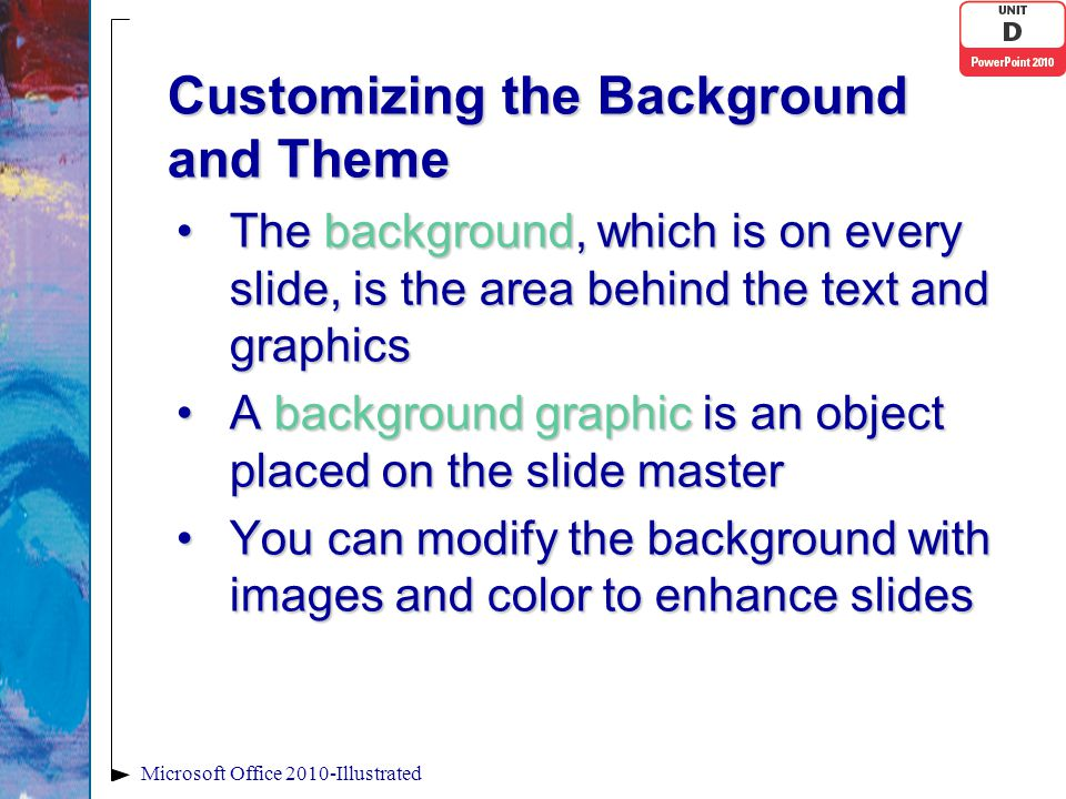 Customizing the Background and Theme The background, which is on every slide, is the area behind the text and graphicsThe background, which is on ever