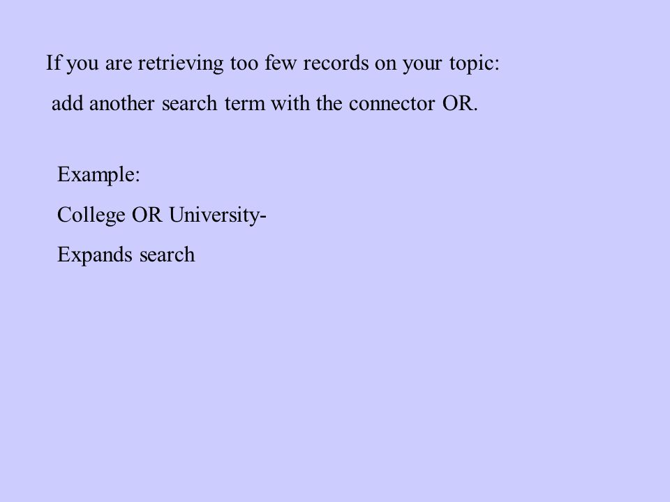 If you are retrieving too few records on your topic: add another search term with the connector OR.