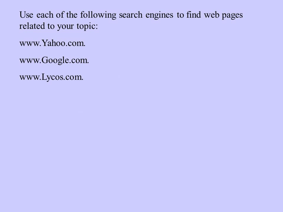 Use each of the following search engines to find web pages related to your topic: www.Yahoo.com.