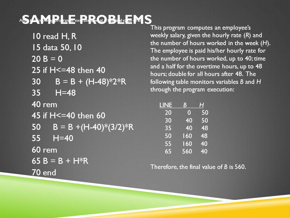 SAMPLE PROBLEMS After the following program is executed, what is the final value of B? 10 read H, R 15 data 50, 10 20 B = 0 25 if H<=48 then 40 30 B =