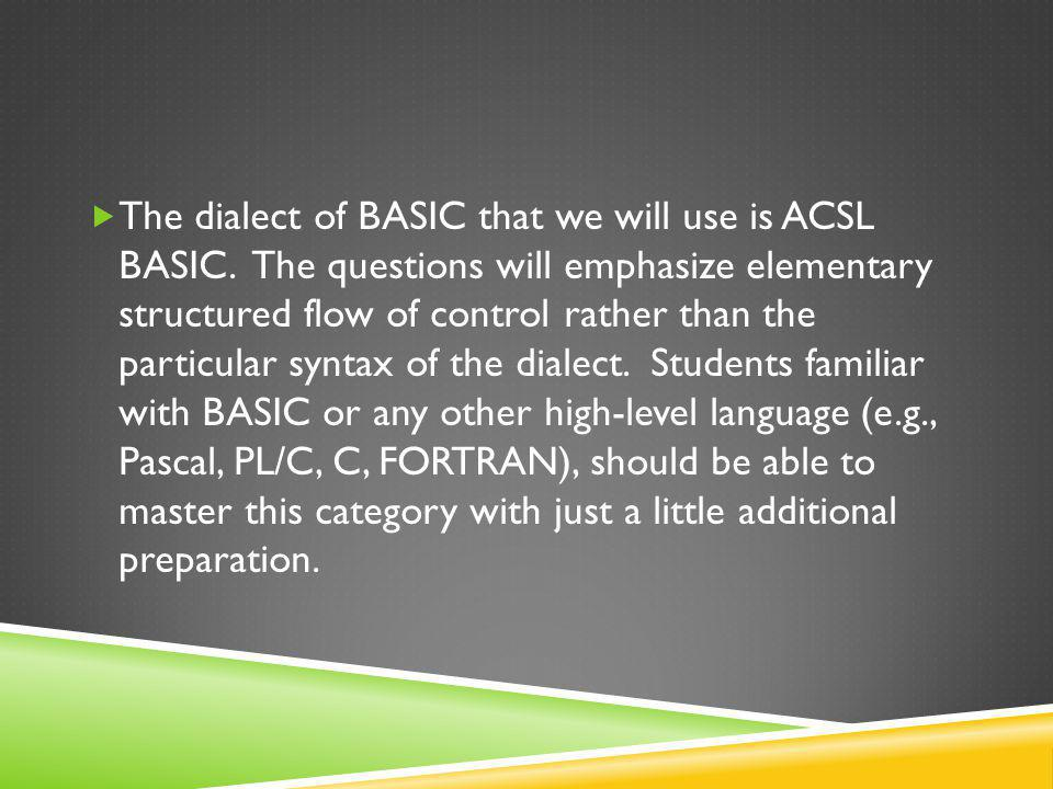  The dialect of BASIC that we will use is ACSL BASIC. The questions will emphasize elementary structured flow of control rather than the particular s