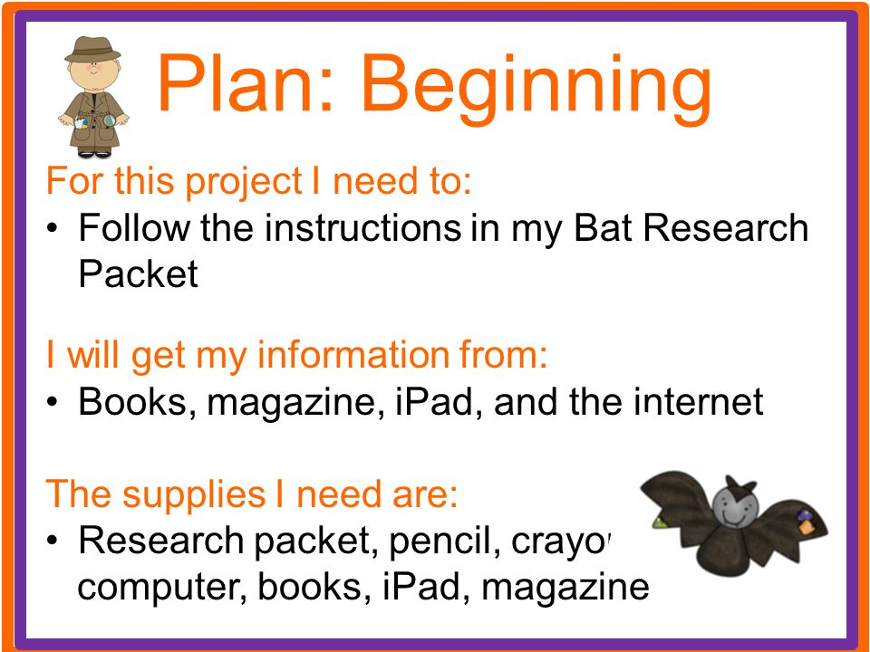 Plan: Beginning For this project I need to: Follow the instructions in my Bat Research Packet I will get my information from: Books, magazine, iPad, a