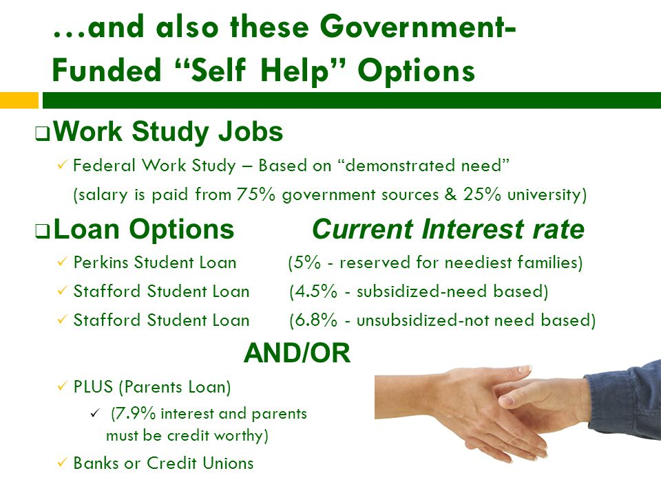 …and also these Government- Funded Self Help Options  Work Study Jobs Federal Work Study – Based on demonstrated need (salary is paid from 75% government sources & 25% university)  Loan Options Current Interest rate Perkins Student Loan (5% - reserved for neediest families) Stafford Student Loan (4.5% - subsidized-need based) Stafford Student Loan (6.8% - unsubsidized-not need based) AND/OR PLUS (Parents Loan) (7.9% interest and parents must be credit worthy) Banks or Credit Unions
