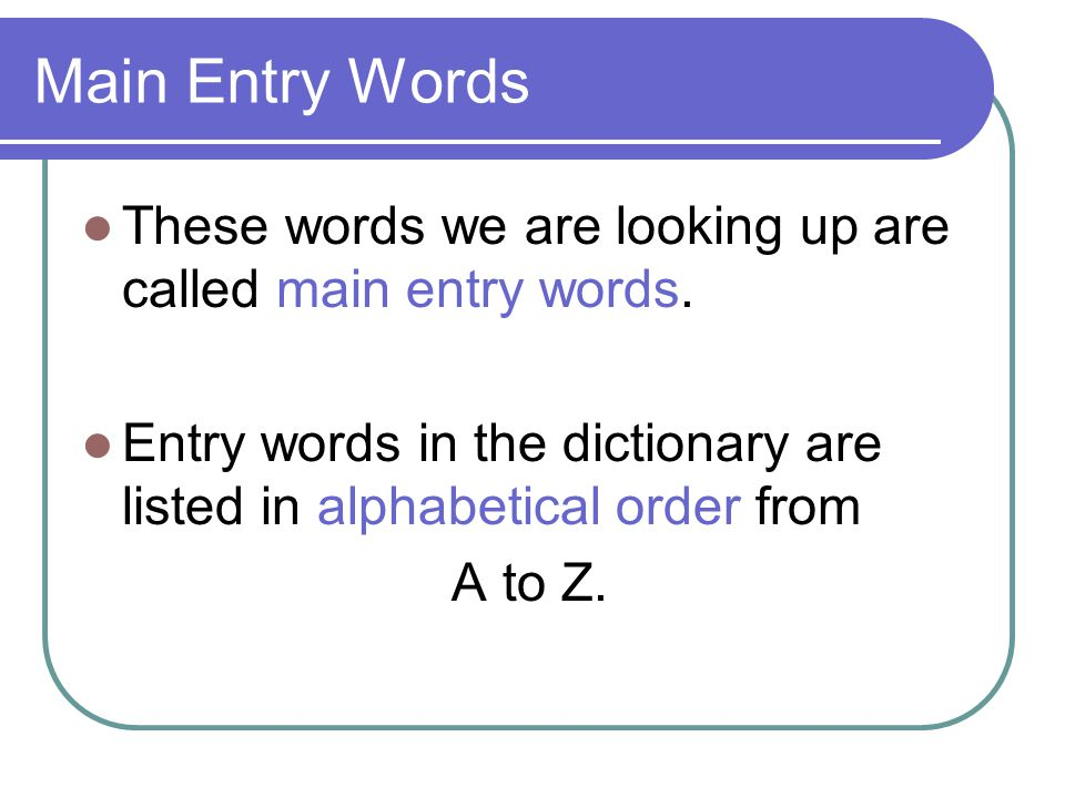 Main Entry Words These words we are looking up are called main entry words.