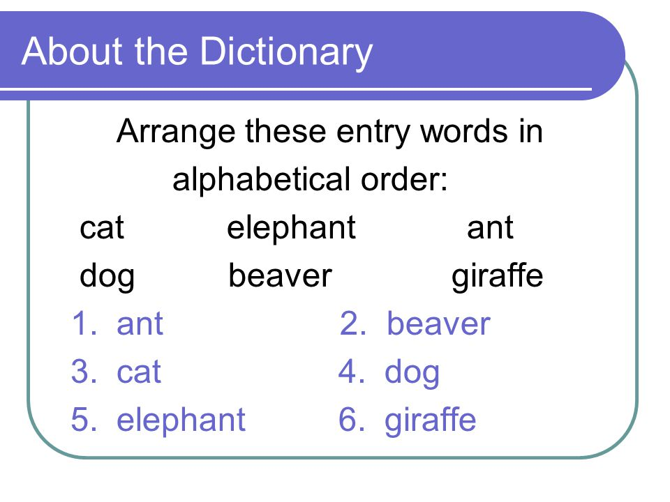 About the Dictionary Arrange these entry words in alphabetical order: cat elephant ant dog beaver giraffe 1.