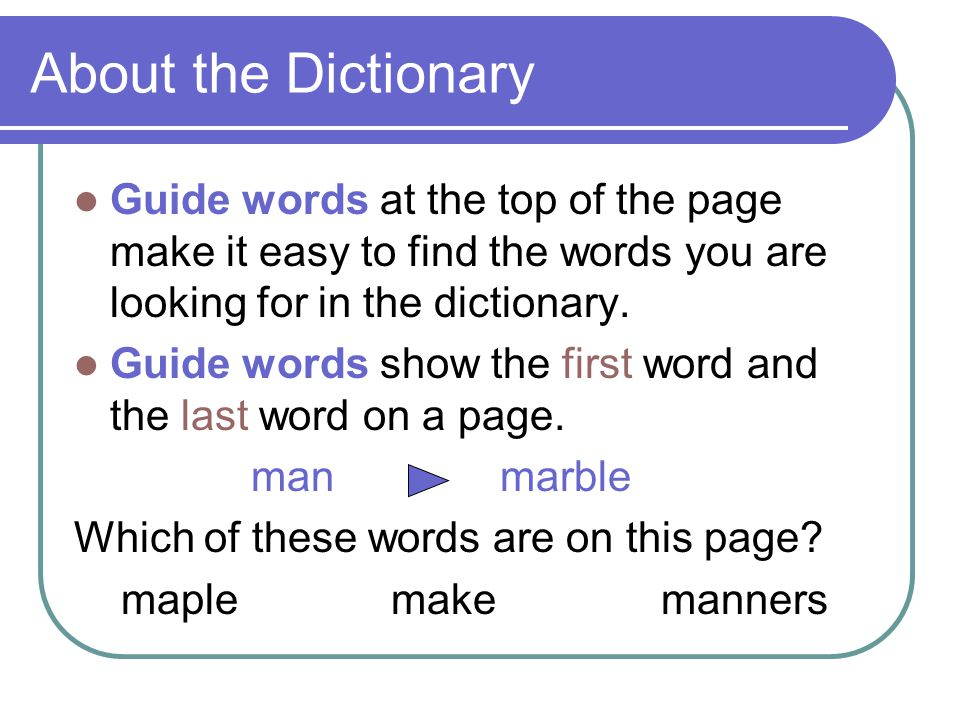 About the Dictionary Guide words at the top of the page make it easy to find the words you are looking for in the dictionary.
