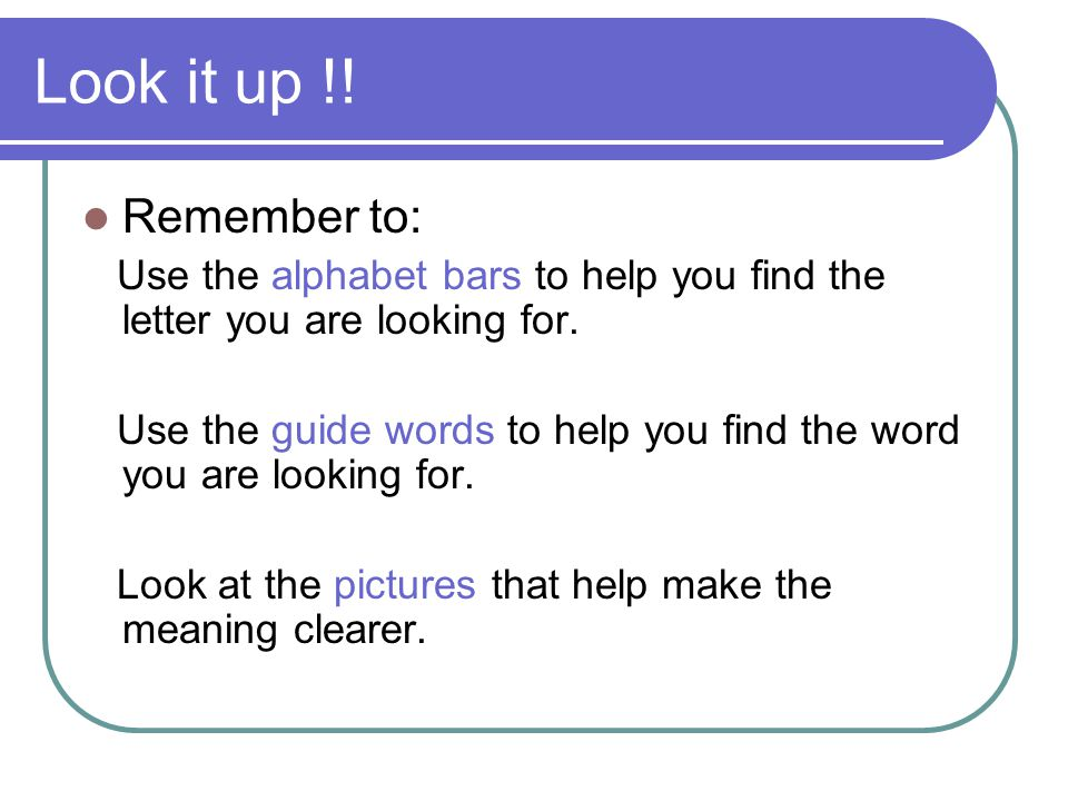 Look it up !.Remember to: Use the alphabet bars to help you find the letter you are looking for.