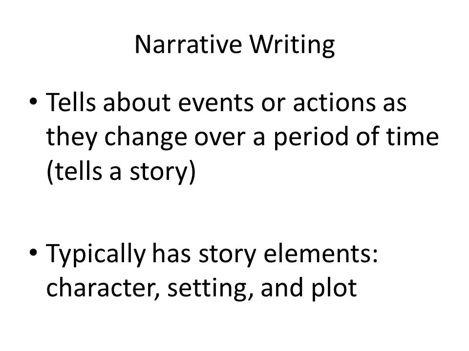 Narrative Writing Tells about events or actions as they change over a period of time (tells a story) Typically has story elements: character, setting, and plot