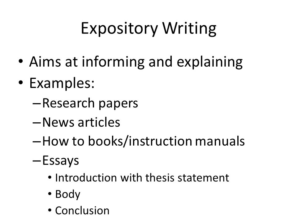 Expository Writing Aims at informing and explaining Examples: – Research papers – News articles – How to books/instruction manuals – Essays Introduction with thesis statement Body Conclusion