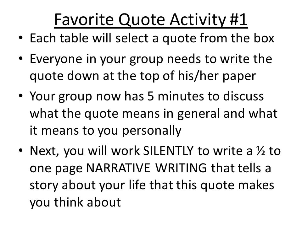 Favorite Quote Activity #1 Each table will select a quote from the box Everyone in your group needs to write the quote down at the top of his/her paper Your group now has 5 minutes to discuss what the quote means in general and what it means to you personally Next, you will work SILENTLY to write a ½ to one page NARRATIVE WRITING that tells a story about your life that this quote makes you think about