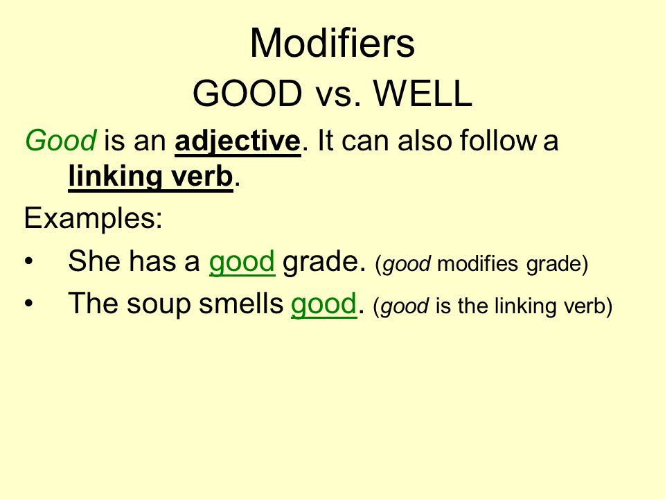 Modifiers GOOD vs. WELL Good is an adjective. It can also follow a linking verb.