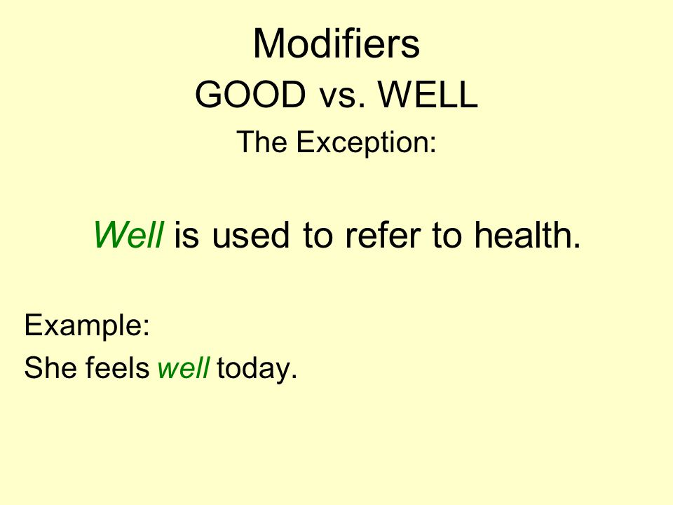 Modifiers GOOD vs. WELL The Exception: Well is used to refer to health. Example: She feels well today.