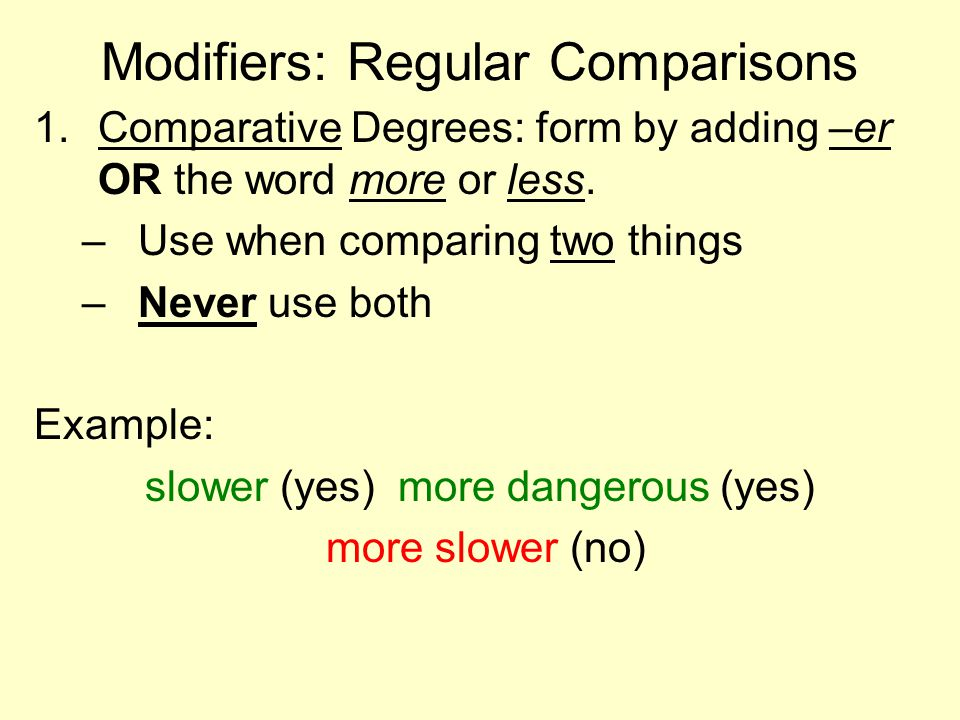 Modifiers: Regular Comparisons 1.Comparative Degrees: form by adding –er OR the word more or less. –Use when comparing two things –Never use both Exam