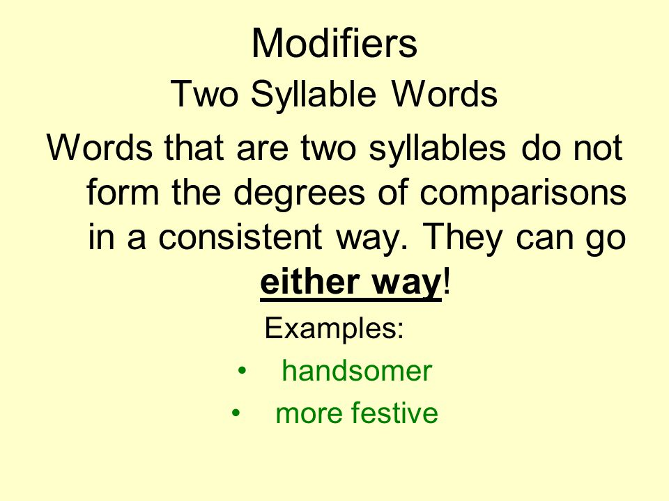 Modifiers Two Syllable Words Words that are two syllables do not form the degrees of comparisons in a consistent way. They can go either way! Examples