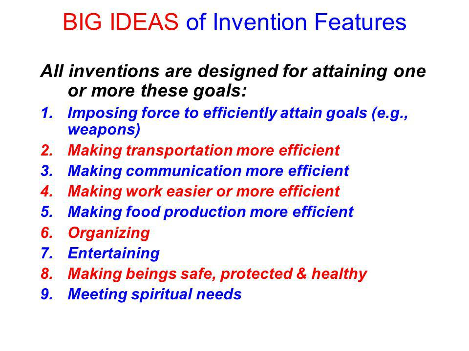 BIG IDEAS of Invention Features All inventions are designed for attaining one or more these goals: 1.