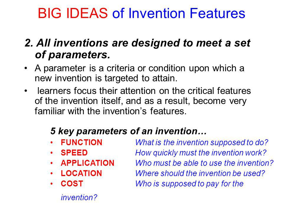 BIG IDEAS of Invention Features 2. All inventions are designed to meet a set of parameters.