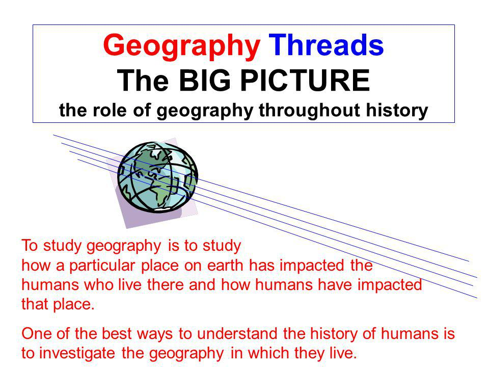 Geography Threads The BIG PICTURE the role of geography throughout history To study geography is to study how a particular place on earth has impacted the humans who live there and how humans have impacted that place.