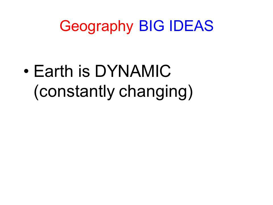 Geography BIG IDEAS Earth is DYNAMIC (constantly changing)