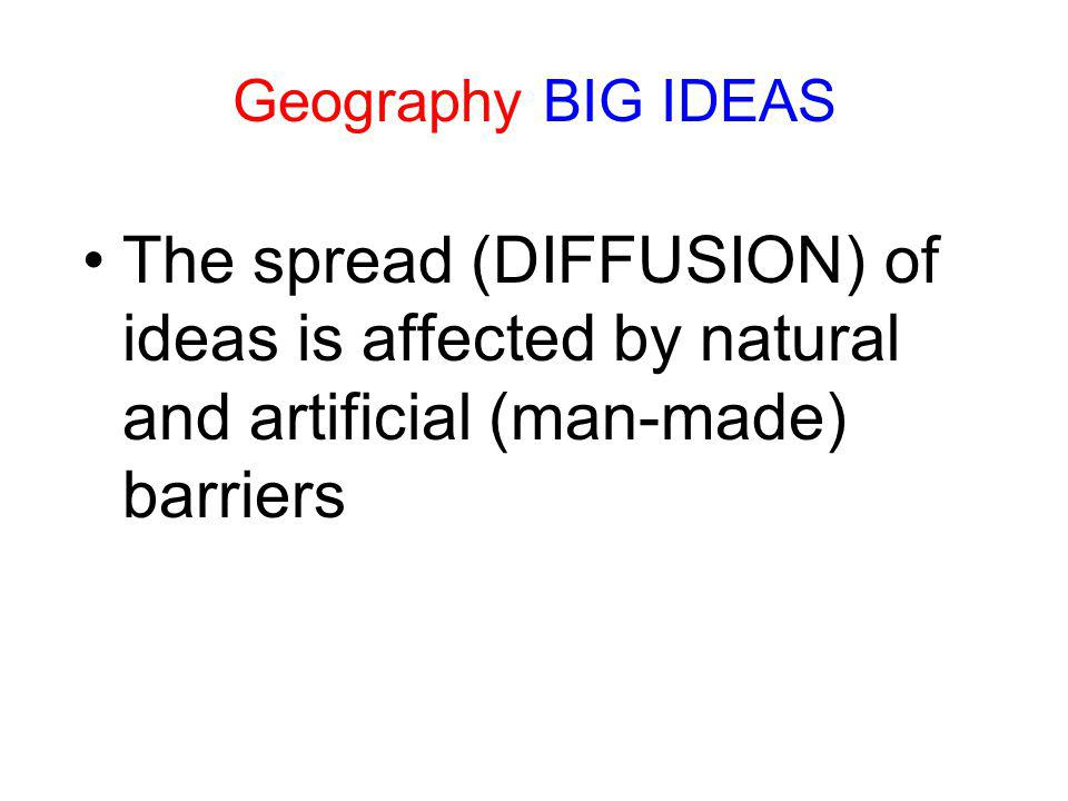 Geography BIG IDEAS The spread (DIFFUSION) of ideas is affected by natural and artificial (man-made) barriers