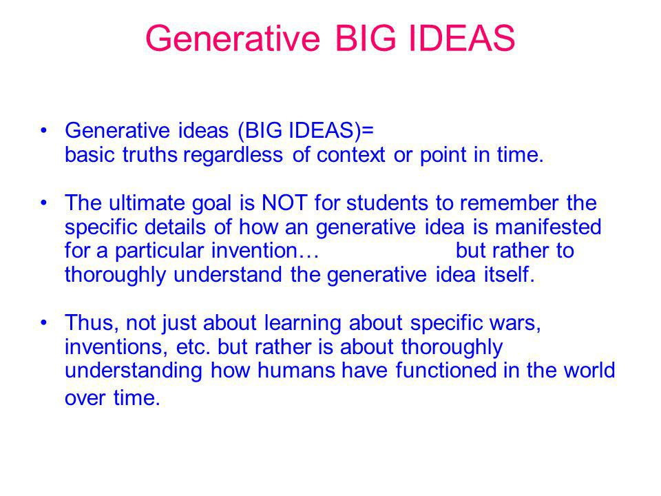 Generative BIG IDEAS Generative ideas (BIG IDEAS)= basic truths regardless of context or point in time.
