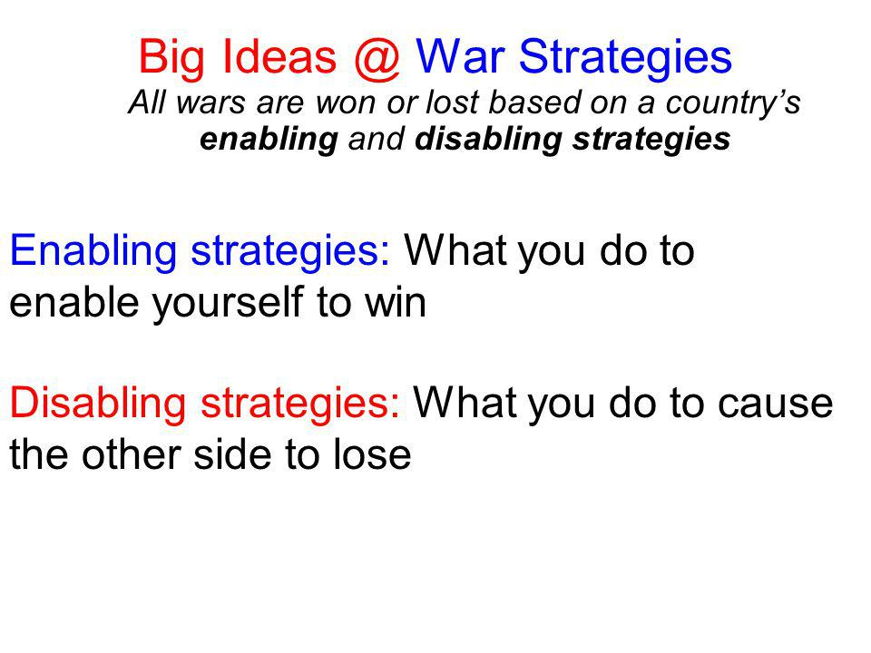 Big Ideas @ War Strategies All wars are won or lost based on a country's enabling and disabling strategies Enabling strategies: What you do to enable yourself to win Disabling strategies: What you do to cause the other side to lose