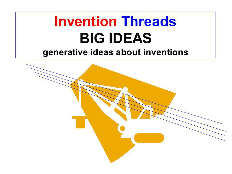 Invention Threads BIG IDEAS generative ideas about inventions