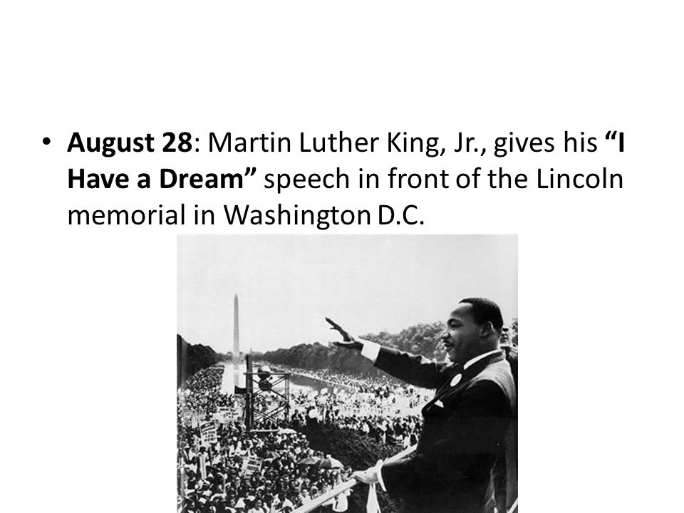 August 28: Martin Luther King, Jr., gives his I Have a Dream speech in front of the Lincoln memorial in Washington D.C.