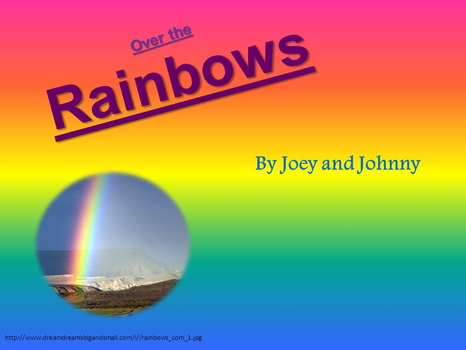 Rainbows By Joey and Johnny http://www.dreamdreamsbigandsmall.com/i//rainbows_com_1.jpg Over the