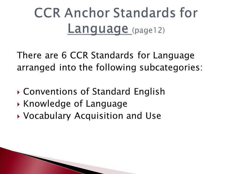 There are 6 CCR Standards for Language arranged into the following subcategories:  Conventions of Standard English  Knowledge of Language  Vocabulary Acquisition and Use