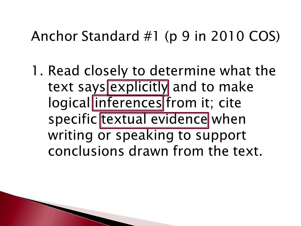 Anchor Standard #1 (p 9 in 2010 COS) 1.Read closely to determine what the text says explicitly and to make logical inferences from it; cite specific textual evidence when writing or speaking to support conclusions drawn from the text.