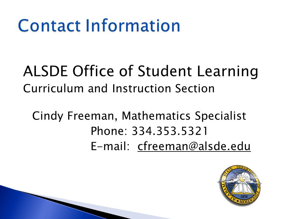ALSDE Office of Student Learning Curriculum and Instruction Section Cindy Freeman, Mathematics Specialist Phone: 334.353.5321 E-mail: cfreeman@alsde.edu