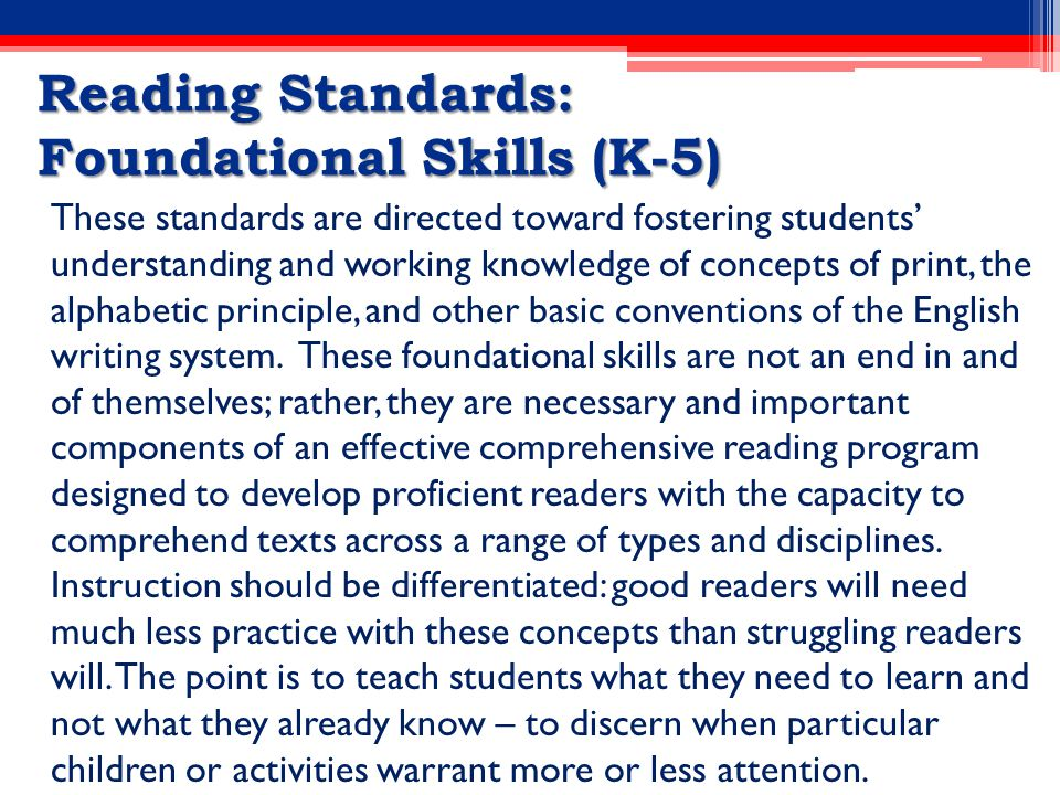 Reading Standards: Foundational Skills (K-5) These standards are directed toward fostering students' understanding and working knowledge of concepts of print, the alphabetic principle, and other basic conventions of the English writing system.