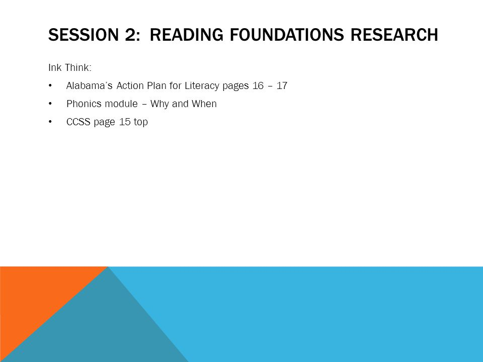 SESSION 2: READING FOUNDATIONS RESEARCH Ink Think: Alabama's Action Plan for Literacy pages 16 – 17 Phonics module – Why and When CCSS page 15 top