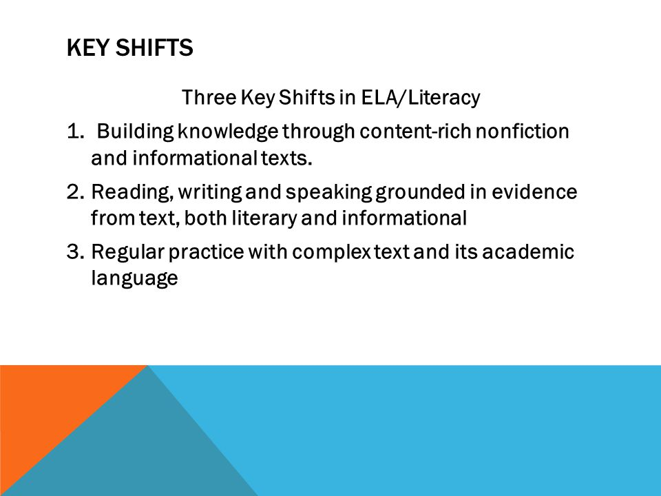 KEY SHIFTS Three Key Shifts in ELA/Literacy 1. Building knowledge through content-rich nonfiction and informational texts. 2.Reading, writing and spea